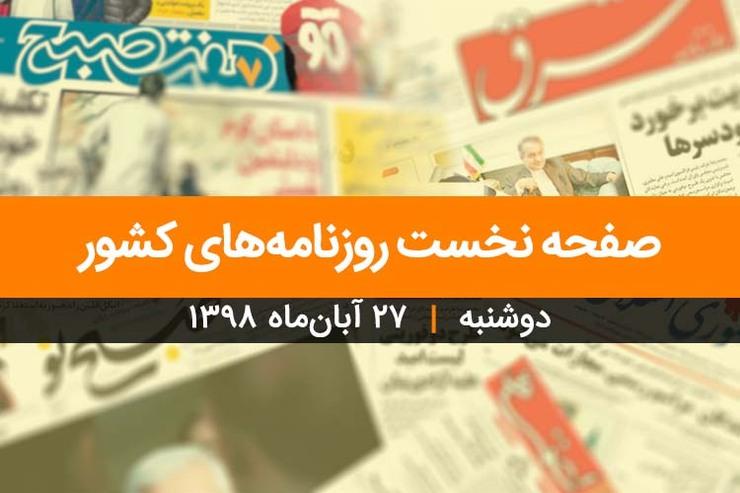 صفحه نخست روزنامههای کشور - دوشنبه ۲۷ آبان ۱۳۹۸