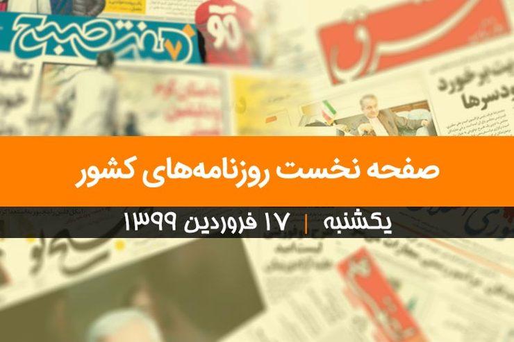 صفحه نخست روزنامههای کشور - یکشنبه ۱۷ فروردین ۱۳۹۹